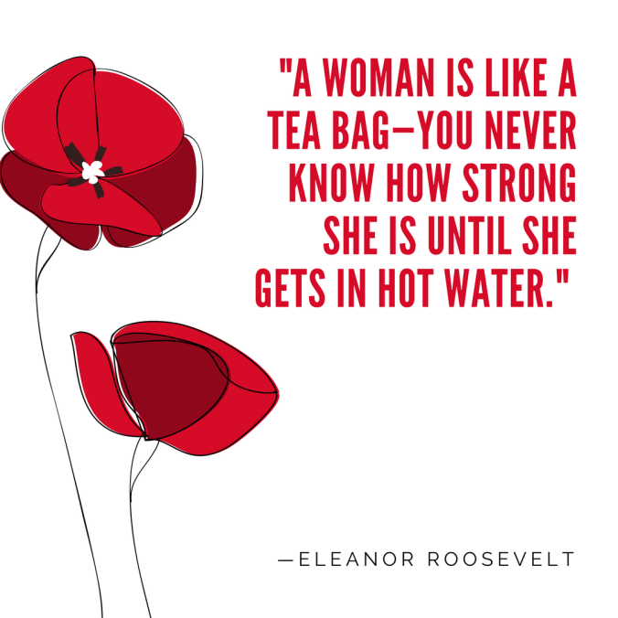 A woman is like a tea bag—you never know how strong she is until she gets in hot water.