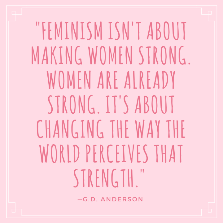 Feminism isn't about making women strong. Women are already strong. It's about changing the way the world perceives that strength. —G.D. Anderson